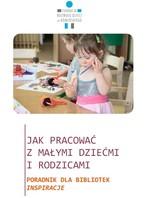 Jak pracować z małymi dziećmi i rodzicami. Poradnik dla bibliotek. Inspiracje